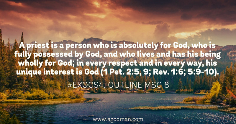 A priest is a person who is absolutely for God, who is fully possessed by God, and who lives and has his being wholly for God; in every respect and in every way, his unique interest is God (1 Pet. 2:5, 9; Rev. 1:6; 5:9-10). #ExoCS4, outline msg 8