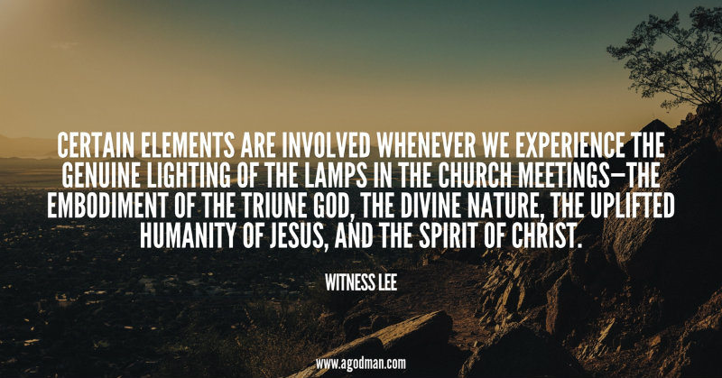 Certain elements are involved whenever we experience the genuine lighting of the lamps in the church meetings—the embodiment of the Triune God, the divine nature, the uplifted humanity of Jesus, and the Spirit of Christ. Witness Lee