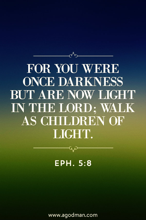 Eph. 5:8 For you were once darkness but are now light in the Lord; walk as children of light.