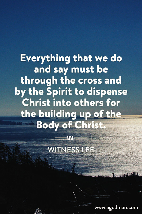 Everything that we do and say must be through the cross and by the Spirit to dispense Christ into others for the building up of the Body of Christ. Witness Lee
