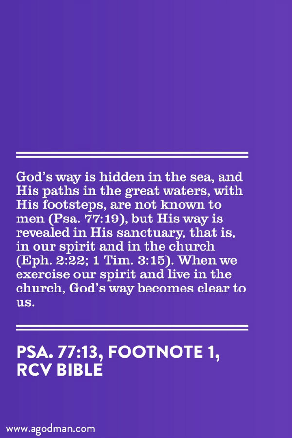 God's way is hidden in the sea, and His paths in the great waters, with His footsteps, are not known to men (Psa. 77:19), but His way is revealed in His sanctuary, that is, in our spirit and in the church (Eph. 2:22; 1 Tim. 3:15). When we exercise our spirit and live in the church, God's way becomes clear to us. (Psa. 77:13, footnote 1)