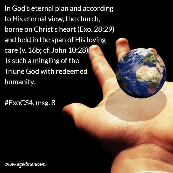 In God's eternal plan and according to His eternal view, the church, borne on Christ's heart (Exo. 28:29) and held in the span of His loving care (v. 16b; cf. John 10:28), is such a mingling of the Triune God with redeemed humanity. #ExoCS4, msg. 8