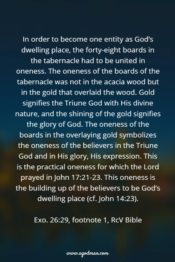 In order to become one entity as God's dwelling place, the forty-eight boards in the tabernacle had to be united in oneness. The oneness of the boards of the tabernacle was not in the acacia wood but in the gold that overlaid the wood. Gold signifies the Triune God with His divine nature, and the shining of the gold signifies the glory of God. The oneness of the boards in the overlaying gold symbolizes the oneness of the believers in the Triune God and in His glory, His expression. This is the practical oneness for which the Lord prayed in John 17:21-23. This oneness is the building up of the believers to be God's dwelling place (cf. John 14:23). (Exo. 26:29, footnote 1, RcV Bible)