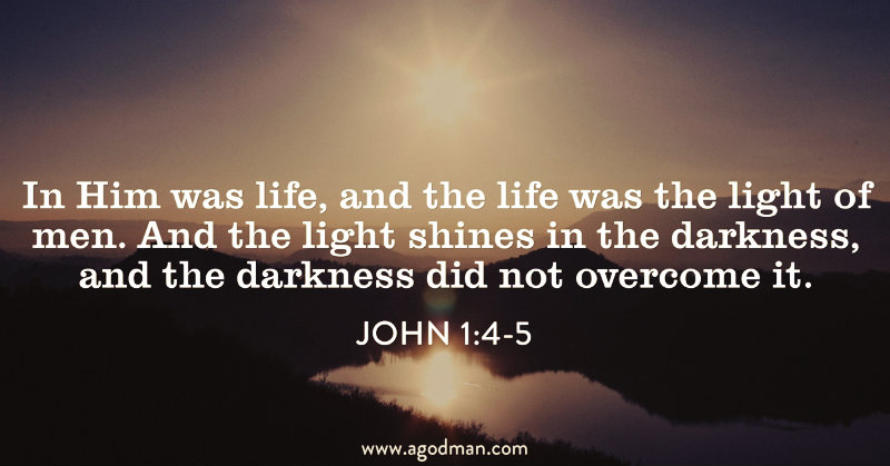 John 1:4-5 In Him was life, and the life was the light of men. And the light shines in the darkness, and the darkness did not overcome it.