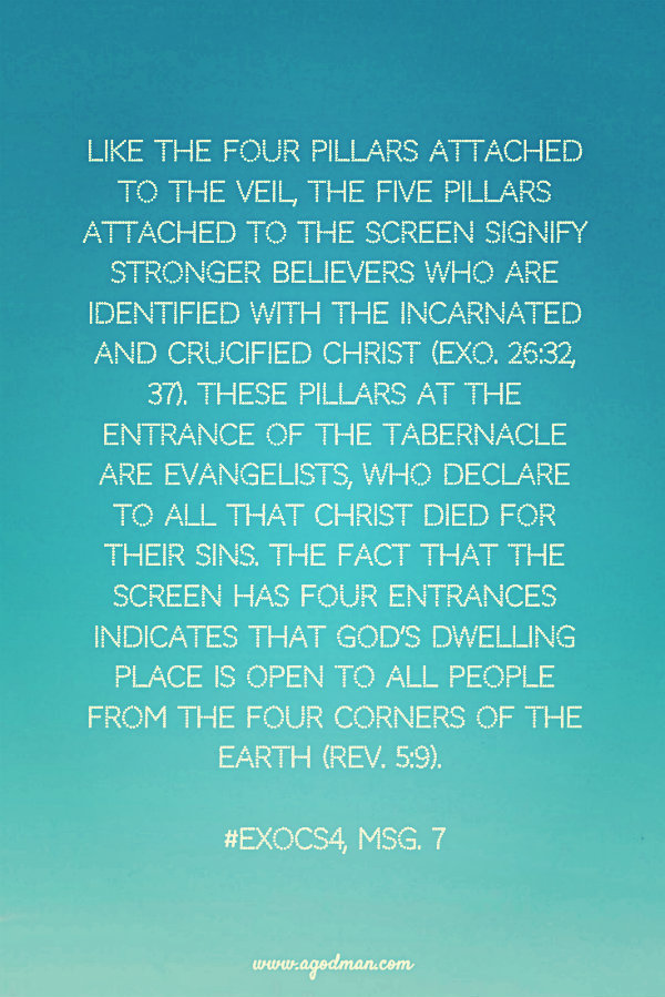 Like the four pillars attached to the veil, the five pillars attached to the screen signify stronger believers who are identified with the incarnated and crucified Christ (Exo. 26:32, 37). These pillars at the entrance of the tabernacle are evangelists, who declare to all that Christ died for their sins. The fact that the screen has four entrances indicates that God's dwelling place is open to all people from the four corners of the earth (Rev. 5:9). #ExoCS4, msg. 7