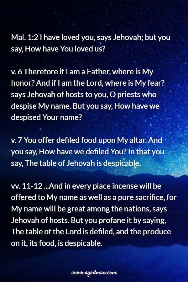 Mal. 1:2 I have loved you, says Jehovah; but you say, How have You loved us? v. 6 Therefore if I am a Father, where is My honor? And if I am the Lord, where is My fear? says Jehovah of hosts to you, O priests who despise My name. But you say, How have we despised Your name? v. 7 You offer defiled food upon My altar. And you say, How have we defiled You? In that you say, The table of Jehovah is despicable. vv. 11-12 ...And in every place incense will be offered to My name as well as a pure sacrifice, for My name will be great among the nations, says Jehovah of hosts. But you profane it by saying, The table of the Lord is defiled, and the produce on it, its food, is despicable.