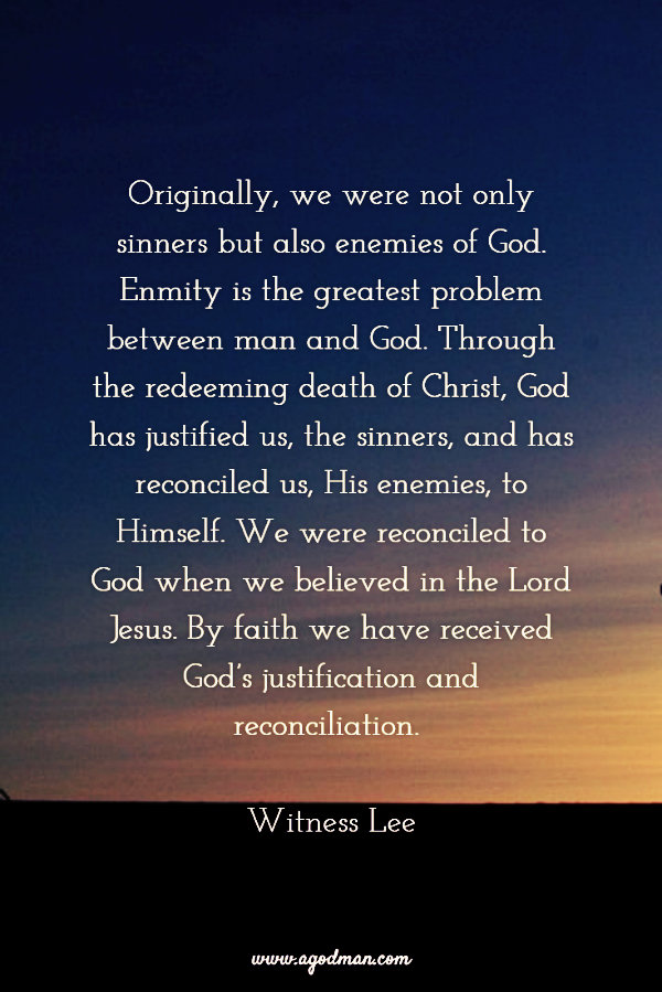 Originally, we were not only sinners but also enemies of God. Enmity is the greatest problem between man and God. Through the redeeming death of Christ, God has justified us, the sinners, and has reconciled us, His enemies, to Himself. We were reconciled to God when we believed in the Lord Jesus. By faith we have received God's justification and reconciliation. Witness Lee