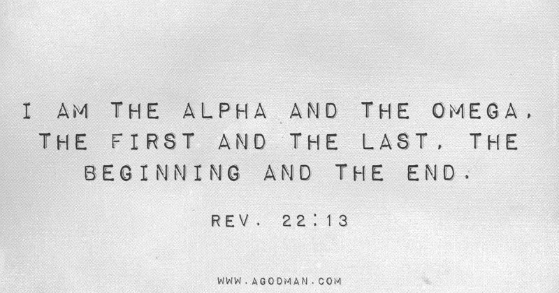 Rev. 22:13 I am the Alpha and the Omega, the First and the Last, the Beginning and the End.