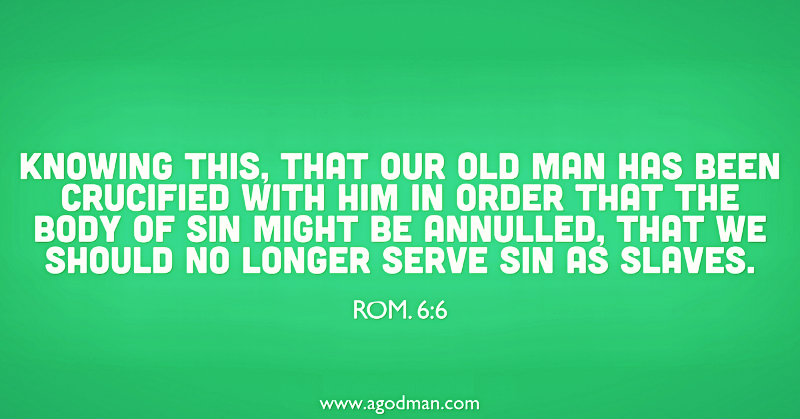 Rom. 6:6 Knowing this, that our old man has been crucified with Him in order that the body of sin might be annulled, that we should no longer serve sin as slaves.