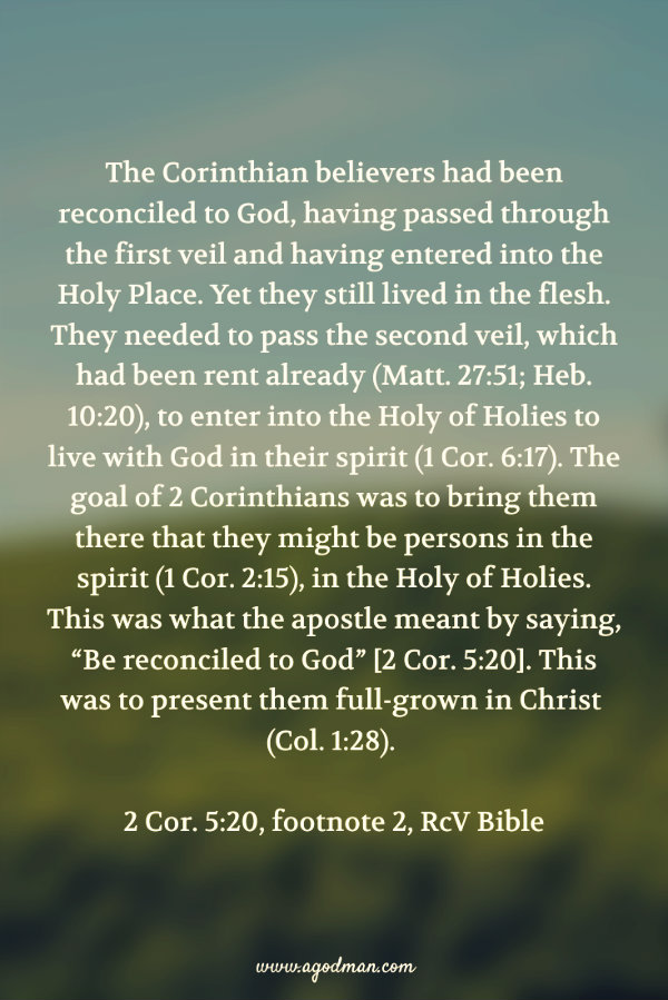 """The Corinthian believers had been reconciled to God, having passed through the first veil and having entered into the Holy Place. Yet they still lived in the flesh. They needed to pass the second veil, which had been rent already (Matt. 27:51; Heb. 10:20), to enter into the Holy of Holies to live with God in their spirit (1 Cor. 6:17). The goal of 2 Corinthians was to bring them there that they might be persons in the spirit (1 Cor. 2:15), in the Holy of Holies. This was what the apostle meant by saying, """"Be reconciled to God"""" [2 Cor. 5:20]. This was to present them full-grown in Christ (Col. 1:28). (2 Cor. 5:20, footnote 2)"""