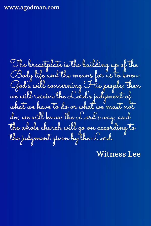 The breastplate is the building up of the Body life and the means for us to know God's will concerning His people; then we will receive the Lord's judgment of what we have to do or what we must not do; we will know the Lord's way, and the whole church will go on according to the judgment given by the Lord. Witness Lee