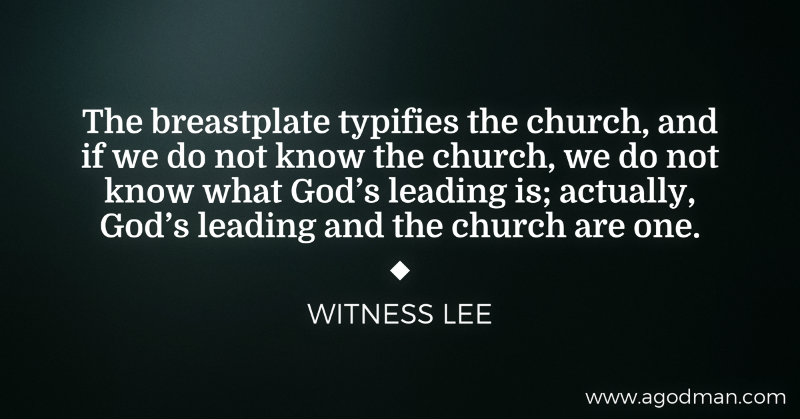 The breastplate typifies the church, and if we do not know the church, we do not know what God's leading is; actually, God's leading and the church are one. Witness Lee