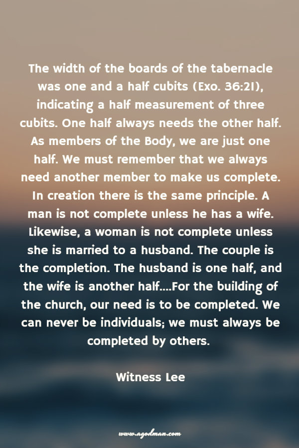 The width of the boards of the tabernacle was one and a half cubits (Exo. 36:21), indicating a half measurement of three cubits. One half always needs the other half. As members of the Body, we are just one half. We must remember that we always need another member to make us complete. In creation there is the same principle. A man is not complete unless he has a wife. Likewise, a woman is not complete unless she is married to a husband. The couple is the completion. The husband is one half, and the wife is another half....For the building of the church, our need is to be completed. We can never be individuals; we must always be completed by others. Witness Lee