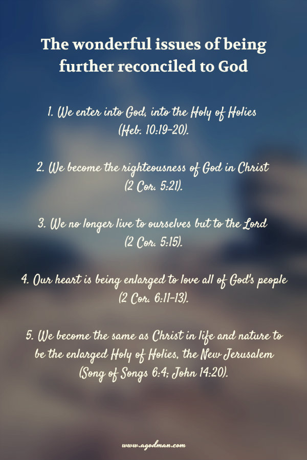 The wonderful issues of being further reconciled to God: 1. We enter into God, into the Holy of Holies (Heb. 10:19-20). 2. We become the righteousness of God in Christ (2 Cor. 5:21). 3. We no longer live to ourselves but to the Lord (2 Cor. 5:15). 4. Our heart is being enlarged to love all of God's people (2 Cor. 6:11-13). 5. We become the same as Christ in life and nature to be the enlarged Holy of Holies, the New Jerusalem (Song of Songs 6:4; John 14:20).