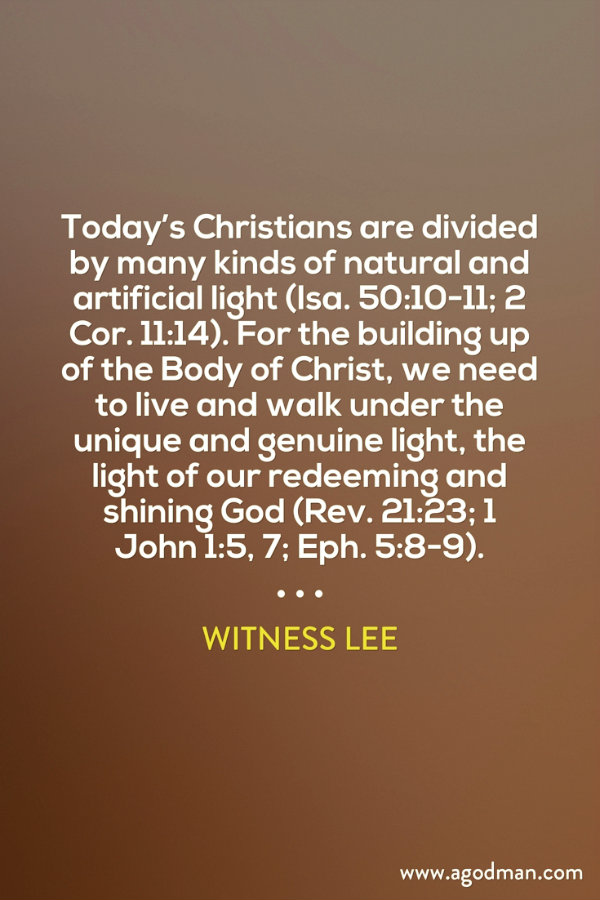 Today's Christians are divided by many kinds of natural and artificial light (Isa. 50:10-11; 2 Cor. 11:14). For the building up of the Body of Christ, we need to live and walk under the unique and genuine light, the light of our redeeming and shining God (Rev. 21:23; 1 John 1:5, 7; Eph. 5:8-9). Witness Lee