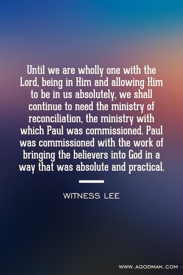 Until we are wholly one with the Lord, being in Him and allowing Him to be in us absolutely, we shall continue to need the ministry of reconciliation, the ministry with which Paul was commissioned. Paul was commissioned with the work of bringing the believers into God in a way that was absolute and practical. Witness Lee