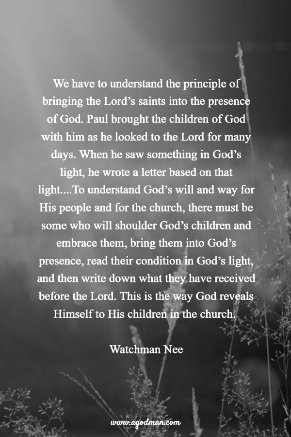 We have to understand the principle of bringing the Lord's saints into the presence of God. Paul brought the children of God with him as he looked to the Lord for many days. When he saw something in God's light, he wrote a letter based on that light....To understand God's will and way for His people and for the church, there must be some who will shoulder God's children and embrace them, bring them into God's presence, read their condition in God's light, and then write down what they have received before the Lord. This is the way God reveals Himself to His children in the church. Watchman Nee