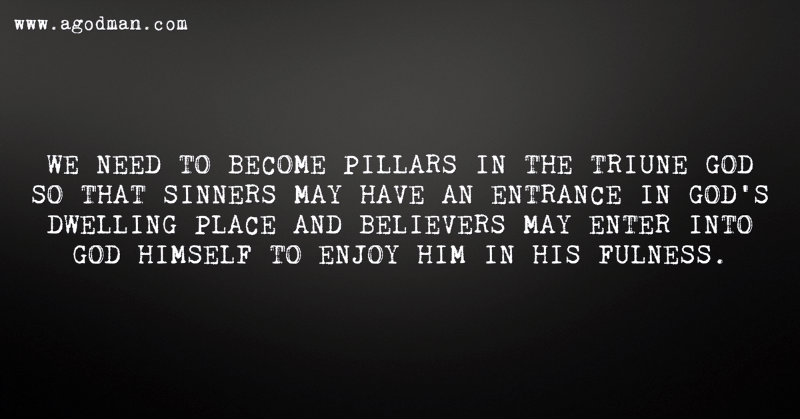 We need to become pillars in the Triune God so that sinners may have an entrance in God's dwelling place and believers may enter into God Himself to enjoy Him in His fulness.