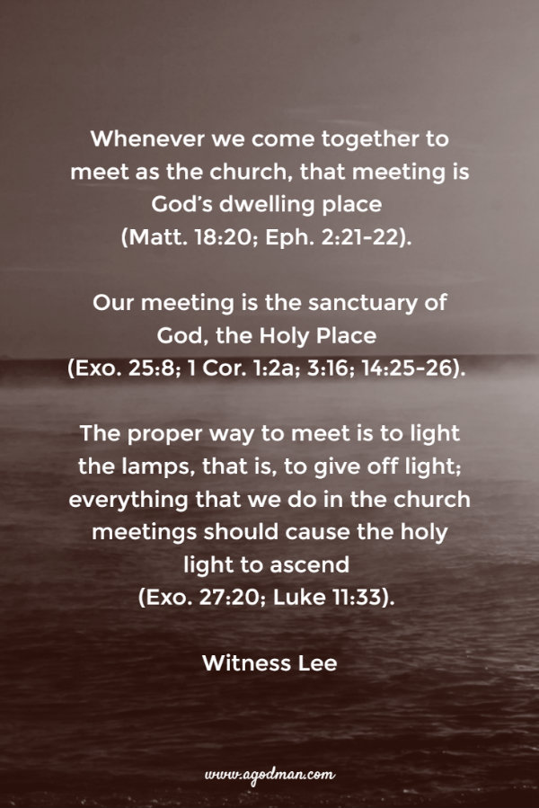 Whenever we come together to meet as the church, that meeting is God's dwelling place (Matt. 18:20; Eph. 2:21-22). Our meeting is the sanctuary of God, the Holy Place (Exo. 25:8; 1 Cor. 1:2a; 3:16; 14:25-26). The proper way to meet is to light the lamps, that is, to give off light; everything that we do in the church meetings should cause the holy light to ascend (Exo. 27:20; Luke 11:33). Witness Lee