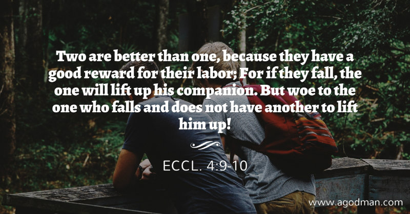 Two are better than one, because they have a good reward for their labor; For if they fall, the one will lift up his companion. But woe to the one who falls and does not have another to lift him up! Eccl. 4:9-10