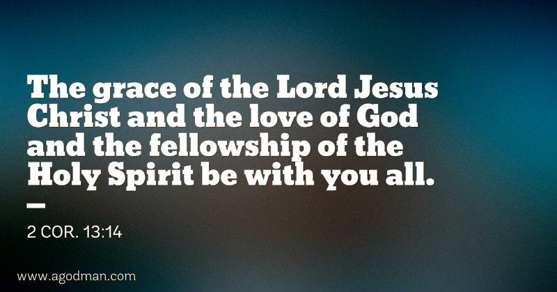 2 Cor. 13:14 The grace of the Lord Jesus Christ and the love of God and the fellowship of the Holy Spirit be with you all.