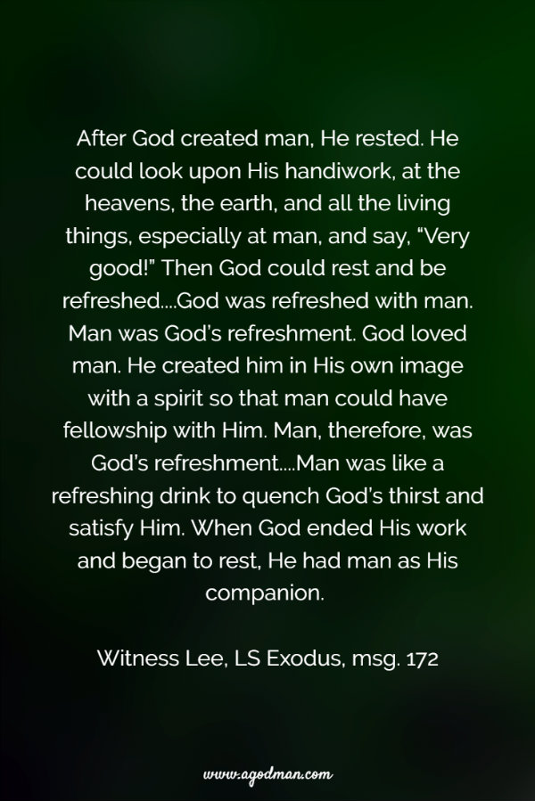 """After God created man, He rested. He could look upon His handiwork, at the heavens, the earth, and all the living things, especially at man, and say, """"Very good!"""" Then God could rest and be refreshed....God was refreshed with man. Man was God's refreshment. God loved man. He created him in His own image with a spirit so that man could have fellowship with Him. Man, therefore, was God's refreshment....Man was like a refreshing drink to quench God's thirst and satisfy Him. When God ended His work and began to rest, He had man as His companion. Witness Lee, LS Exodus, msg. 172"""