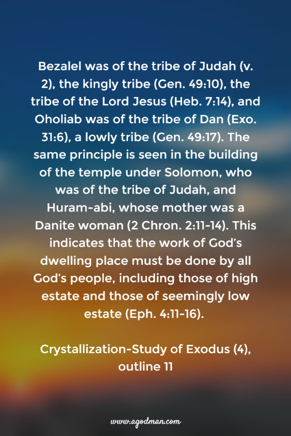 Bezalel was of the tribe of Judah (v. 2), the kingly tribe (Gen. 49:10), the tribe of the Lord Jesus (Heb. 7:14), and Oholiab was of the tribe of Dan (Exo. 31:6), a lowly tribe (Gen. 49:17). The same principle is seen in the building of the temple under Solomon, who was of the tribe of Judah, and Huram-abi, whose mother was a Danite woman (2 Chron. 2:11-14). This indicates that the work of God's dwelling place must be done by all God's people, including those of high estate and those of seemingly low estate (Eph. 4:11-16). #ExoCS4, outline 11