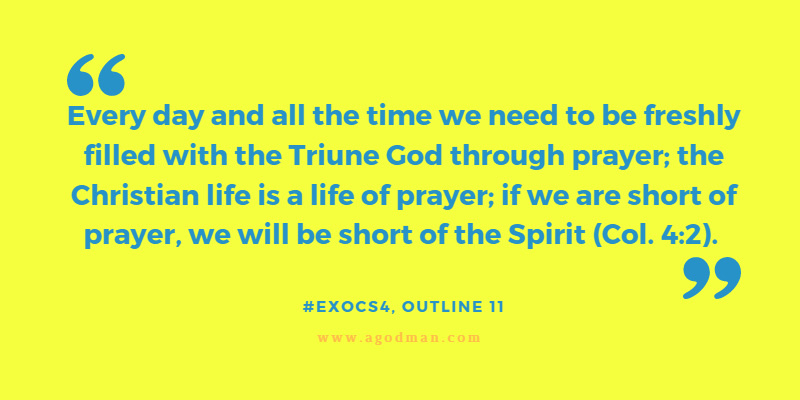 Every day and all the time we need to be freshly filled with the Triune God through prayer; the Christian life is a life of prayer; if we are short of prayer, we will be short of the Spirit (Col. 4:2). #ExoCS4, outline 11