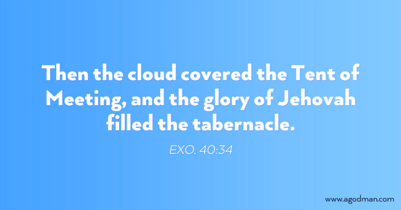 Exo. 40:34 Then the cloud covered the Tent of Meeting, and the glory of Jehovah filled the tabernacle.