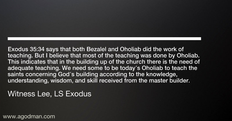 Exodus 35:34 says that both Bezalel and Oholiab did the work of teaching. But I believe that most of the teaching was done by Oholiab. This indicates that in the building up of the church there is the need of adequate teaching. We need some to be today's Oholiab to teach the saints concerning God's building according to the knowledge, understanding, wisdom, and skill received from the master builder. Witness Lee, LS Exodus