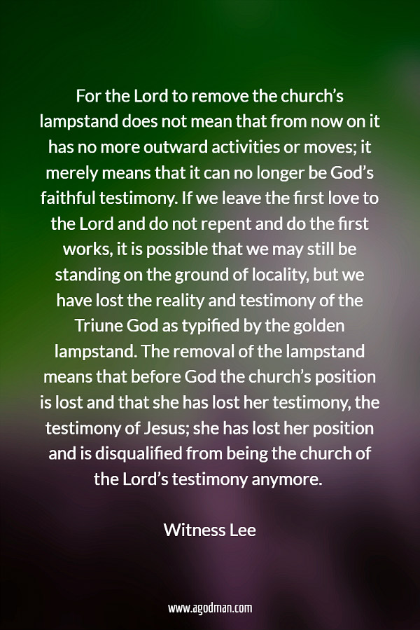 For the Lord to remove the church's lampstand does not mean that from now on it has no more outward activities or moves; it merely means that it can no longer be God's faithful testimony. If we leave the first love to the Lord and do not repent and do the first works, it is possible that we may still be standing on the ground of locality, but we have lost the reality and testimony of the Triune God as typified by the golden lampstand. The removal of the lampstand means that before God the church's position is lost and that she has lost her testimony, the testimony of Jesus; she has lost her position and is disqualified from being the church of the Lord's testimony anymore. Witness Lee