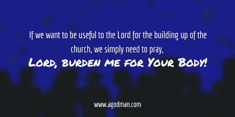If we want to be useful to the Lord for the building up of the church, we simply need to pray, Lord, burden me for Your Body!