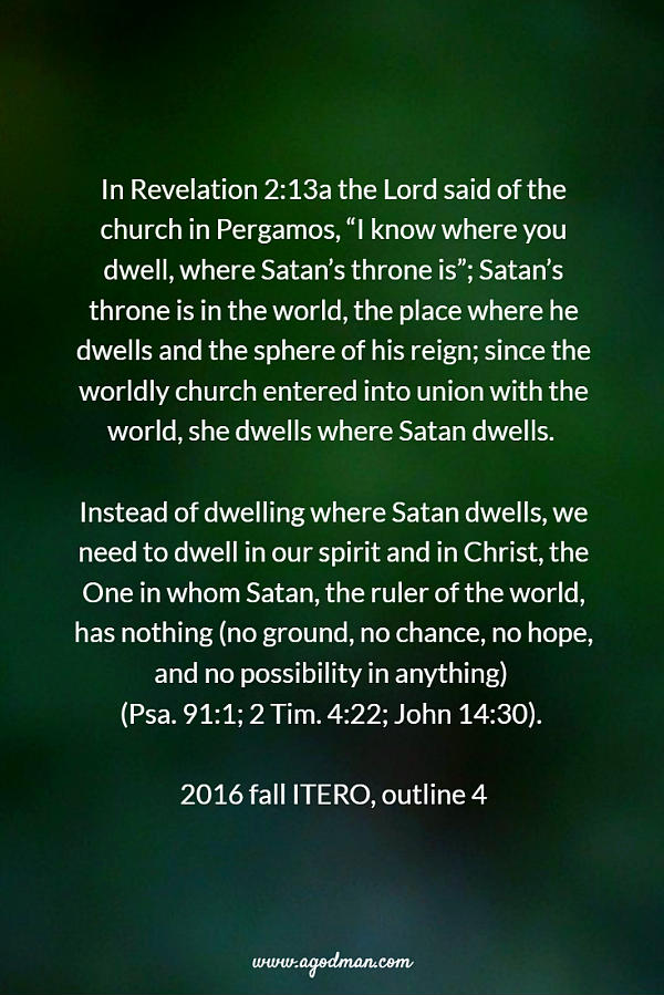 """In Revelation 2:13a the Lord said of the church in Pergamos, """"I know where you dwell, where Satan's throne is""""; Satan's throne is in the world, the place where he dwells and the sphere of his reign; since the worldly church entered into union with the world, she dwells where Satan dwells. Instead of dwelling where Satan dwells, we need to dwell in our spirit and in Christ, the One in whom Satan, the ruler of the world, has nothing (no ground, no chance, no hope, and no possibility in anything) (Psa. 91:1; 2 Tim. 4:22; John 14:30). 2016 fall ITERO, outline 4"""