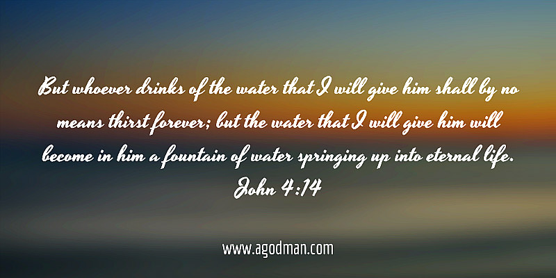 John 4:14 But whoever drinks of the water that I will give him shall by no means thirst forever; but the water that I will give him will become in him a fountain of water springing up into eternal life.