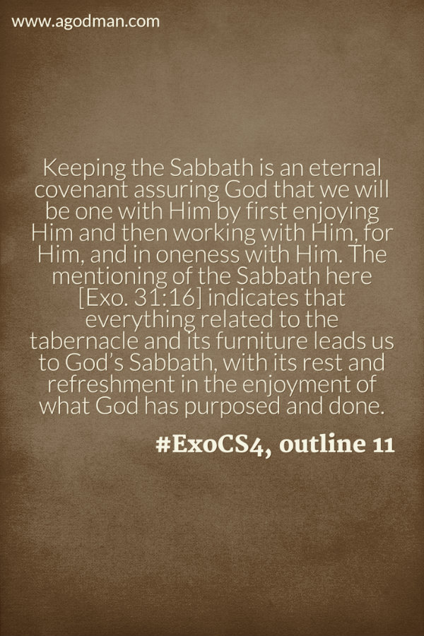 Keeping the Sabbath is an eternal covenant assuring God that we will be one with Him by first enjoying Him and then working with Him, for Him, and in oneness with Him. The mentioning of the Sabbath here [Exo. 31:16] indicates that everything related to the tabernacle and its furniture leads us to God's Sabbath, with its rest and refreshment in the enjoyment of what God has purposed and done. #ExoCS4, outline 11
