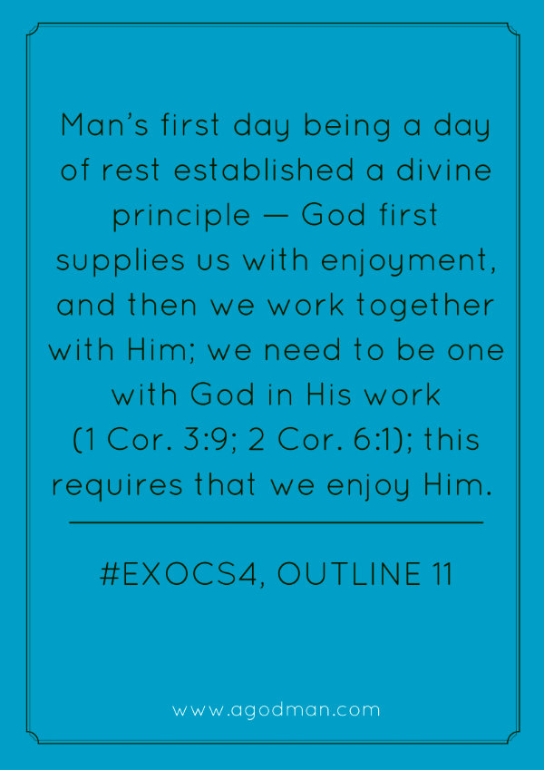 Man's first day being a day of rest established a divine principle — God first supplies us with enjoyment, and then we work together with Him; we need to be one with God in His work (1 Cor. 3:9; 2 Cor. 6:1); this requires that we enjoy Him. #ExoCS4, outline 11