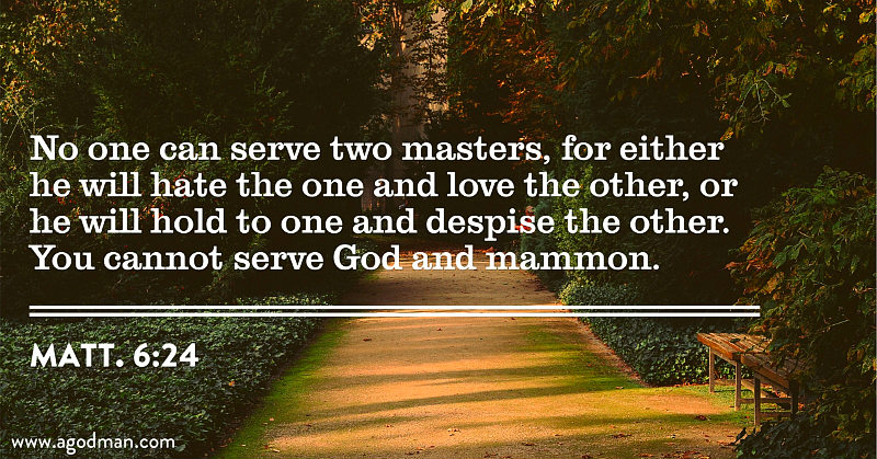Matt. 6:24 No one can serve two masters, for either he will hate the one and love the other, or he will hold to one and despise the other. You cannot serve God and mammon.