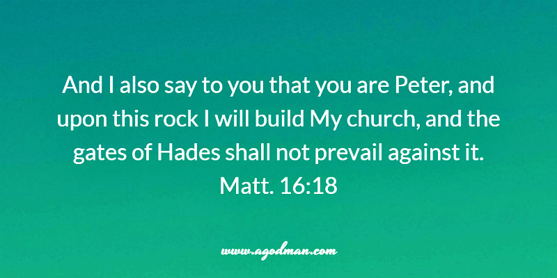 Matt. 16:18 And I also say to you that you are Peter, and upon this rock I will build My church, and the gates of Hades shall not prevail against it.