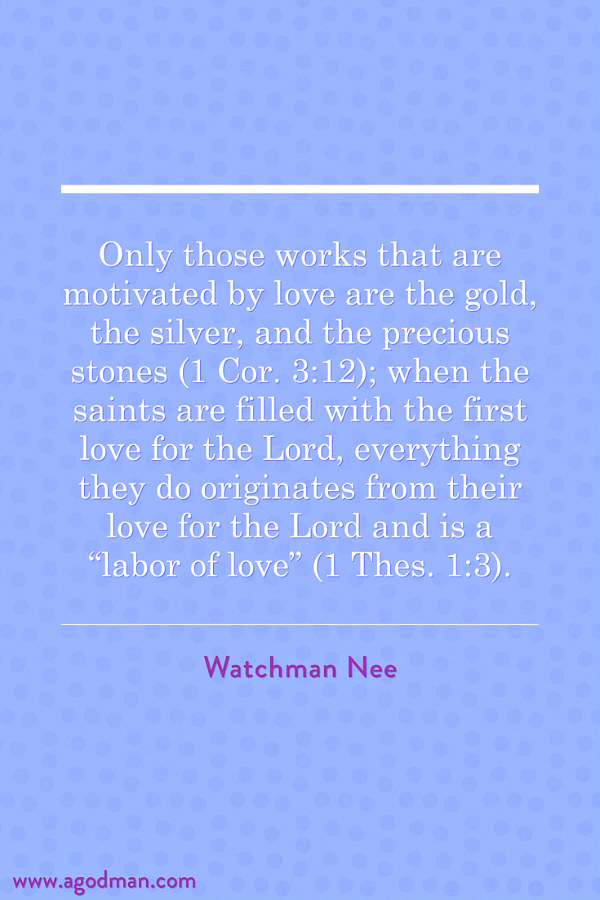 """Only those works that are motivated by love are the gold, the silver, and the precious stones (1 Cor. 3:12); when the saints are filled with the first love for the Lord, everything they do originates from their love for the Lord and is a """"labor of love"""" (1 Thes. 1:3). Watchman Nee"""