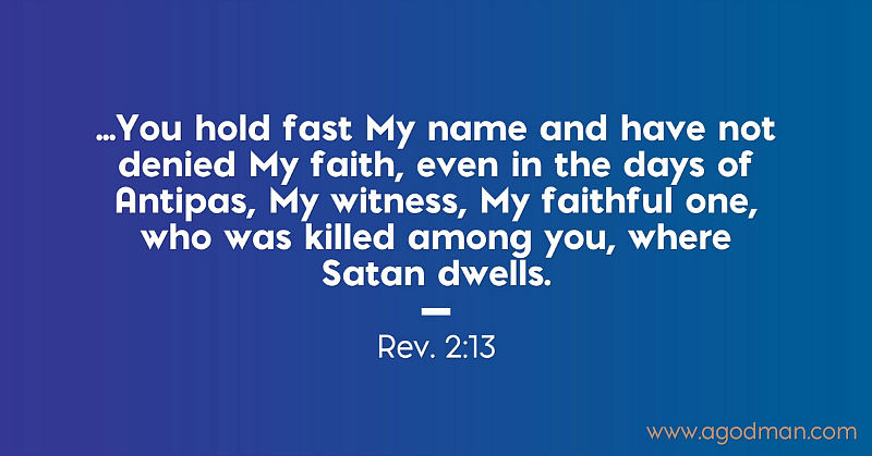 Rev. 2:13 ...You hold fast My name and have not denied My faith, even in the days of Antipas, My witness, My faithful one, who was killed among you, where Satan dwells.