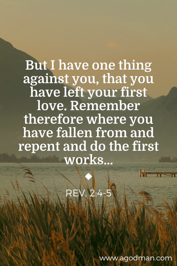 Rev. 2:4-5 But I have one thing against you, that you have left your first love. Remember therefore where you have fallen from and repent and do the first works...