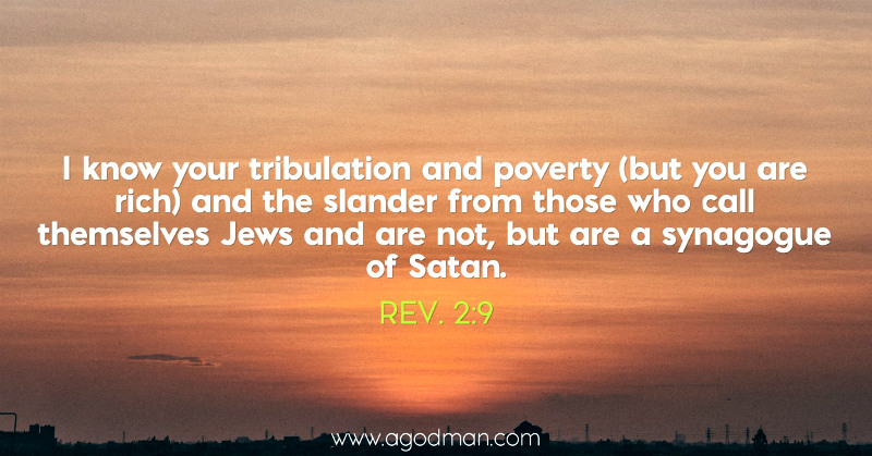 Rev. 2:9 I know your tribulation and poverty (but you are rich) and the slander from those who call themselves Jews and are not, but are a synagogue of Satan.