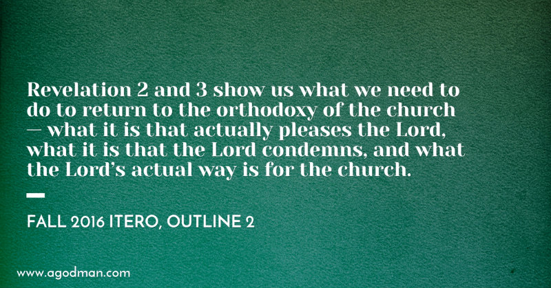 Revelation 2 and 3 show us what we need to do to return to the orthodoxy of the church — what it is that actually pleases the Lord, what it is that the Lord condemns, and what the Lord's actual way is for the church. Fall 2016 ITERO, outline 2