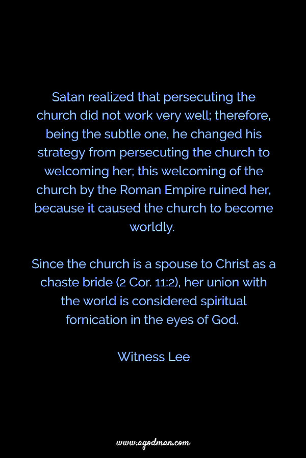 Satan realized that persecuting the church did not work very well; therefore, being the subtle one, he changed his strategy from persecuting the church to welcoming her; this welcoming of the church by the Roman Empire ruined her, because it caused the church to become worldly. Since the church is a spouse to Christ as a chaste bride (2 Cor. 11:2), her union with the world is considered spiritual fornication in the eyes of God. Witness Lee