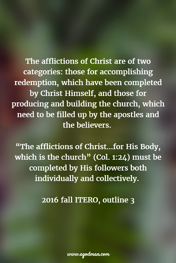 """The afflictions of Christ are of two categories: those for accomplishing redemption, which have been completed by Christ Himself, and those for producing and building the church, which need to be filled up by the apostles and the believers. """"The afflictions of Christ...for His Body, which is the church"""" (v. 24) must be completed by His followers both individually and collectively. 2016 fall ITERO, outline 3"""