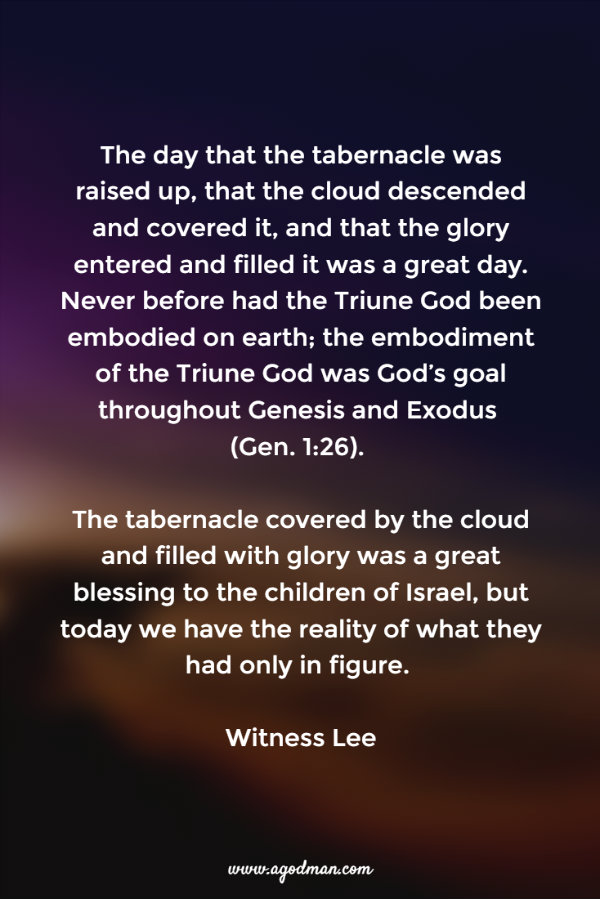 The day that the tabernacle was raised up, that the cloud descended and covered it, and that the glory entered and filled it was a great day. Never before had the Triune God been embodied on earth; the embodiment of the Triune God was God's goal throughout Genesis and Exodus (Gen. 1:26). The tabernacle covered by the cloud and filled with glory was a great blessing to the children of Israel, but today we have the reality of what they had only in figure. Witness Lee