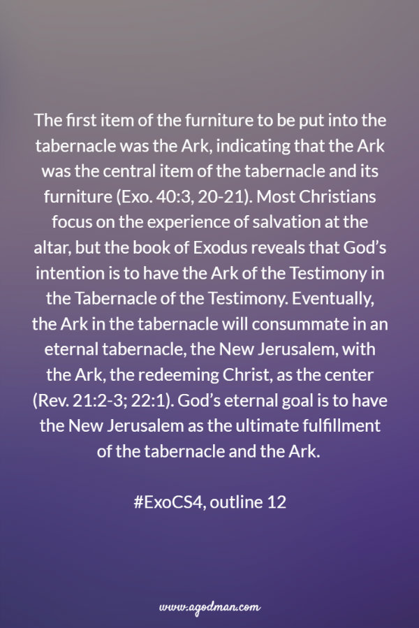 The first item of the furniture to be put into the tabernacle was the Ark, indicating that the Ark was the central item of the tabernacle and its furniture (Exo. 40:3, 20-21). Most Christians focus on the experience of salvation at the altar, but the book of Exodus reveals that God's intention is to have the Ark of the Testimony in the Tabernacle of the Testimony. Eventually, the Ark in the tabernacle will consummate in an eternal tabernacle, the New Jerusalem, with the Ark, the redeeming Christ, as the center (Rev. 21:2-3; 22:1). God's eternal goal is to have the New Jerusalem as the ultimate fulfillment of the tabernacle and the Ark. #ExoCS4, outline 12