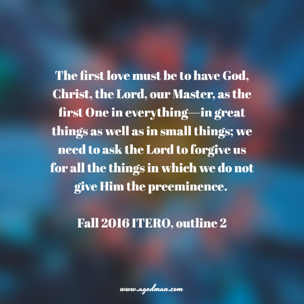 The first love must be to have God, Christ, the Lord, our Master, as the first One in everything—in great things as well as in small things; we need to ask the Lord to forgive us for all the things in which we do not give Him the preeminence. Fall 2016 ITERO, outline 2