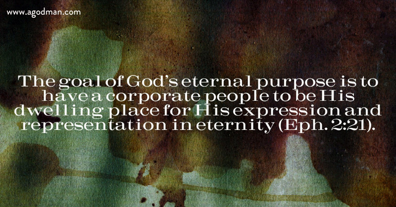 The goal of God's eternal purpose is to have a corporate people to be His dwelling place for His expression and representation in eternity (Eph. 2:21).