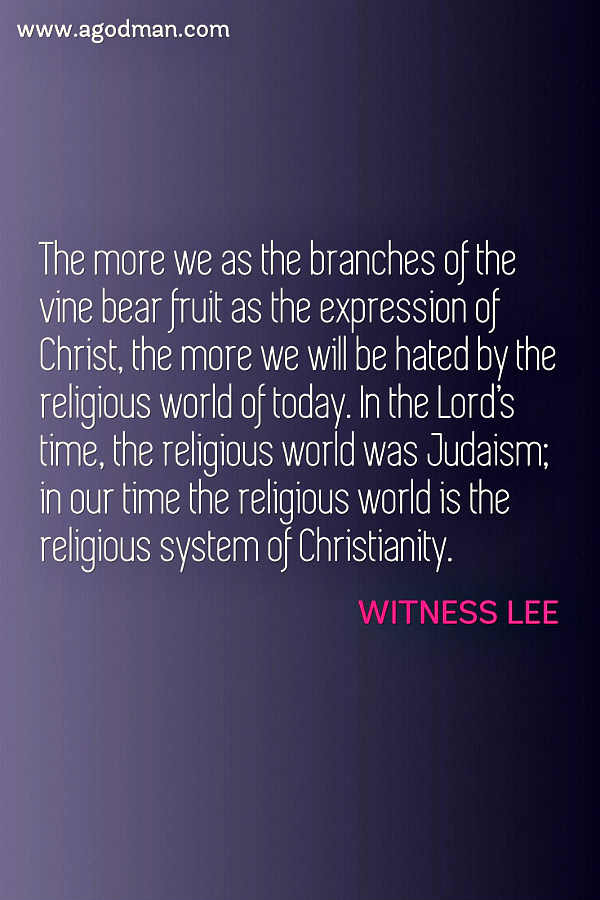 The more we as the branches of the vine bear fruit as the expression of Christ, the more we will be hated by the religious world of today. In the Lord's time, the religious world was Judaism; in our time the religious world is the religious system of Christianity. Witness Lee